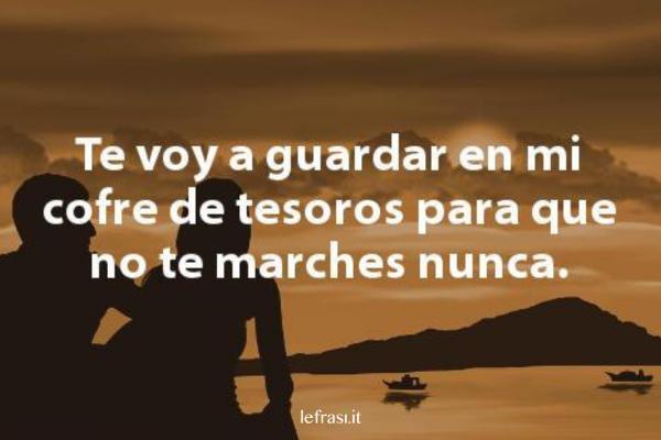 Frasi d'amore in spagnolo - Te voy a guardar en mi cofre de tesoros para que no te marches nunca.
