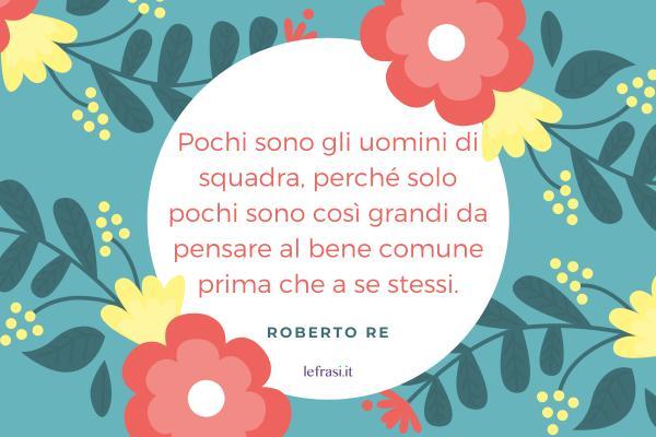 Frasi di Roberto Re - Pochi sono gli uomini di squadra, perché solo pochi sono così grandi da pensare al bene comune prima che a se stessi.