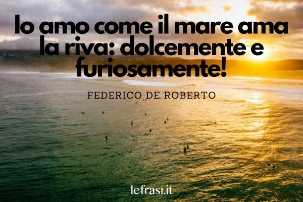 Frasi sul coraggio - Io amo come il mare ama la riva: dolcemente e furiosamente!