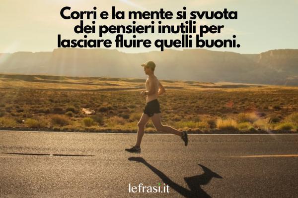 Frasi sulla corsa - Corri e la mente si svuota dei pensieri inutili per lasciare fluire quelli buoni.