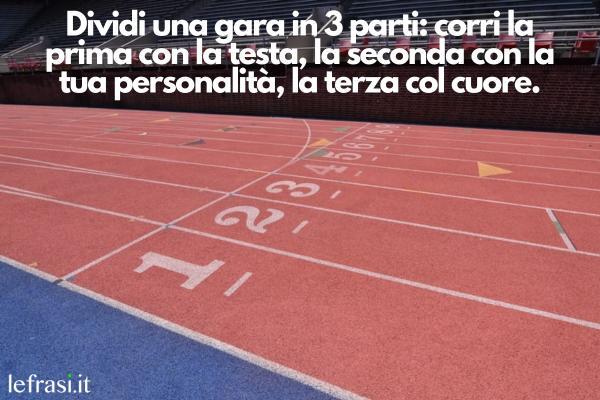Frasi sulla corsa - Dividi una gara in 3 parti: corri la prima con la testa, la seconda con la tua personalità, la terza col cuore.