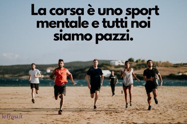 Frasi sulla corsa -  La corsa è uno sport mentale e tutti noi siamo pazzi.