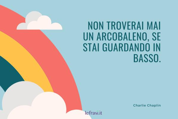 Frasi di Charlie Chaplin - Non troverai mai un arcobaleno, se stai guardando in basso.
