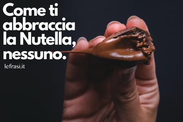Frasi sul cioccolato - Come ti abbraccia la Nutella, nessuno.