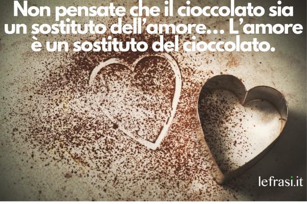 Frasi sul cioccolato - Non pensate che il cioccolato sia un sostituto dell'amore… L'amore è un sostituto del cioccolato.