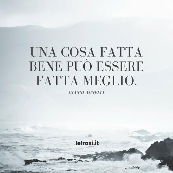 Frasi di Gianni Agnelli - Una cosa fatta bene può essere fatta meglio.