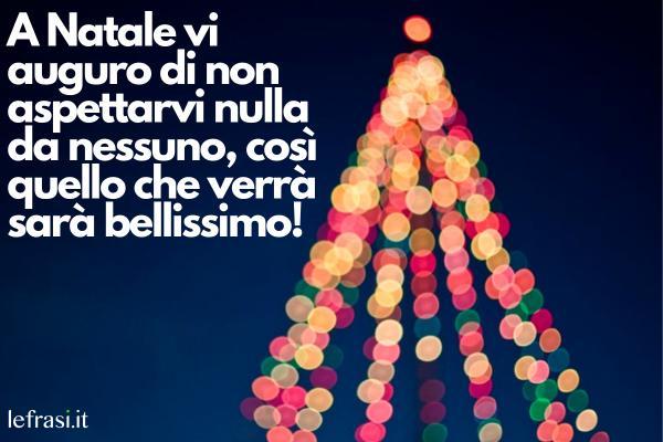 Auguri di Buon Natale - A Natale vi auguro di non aspettarvi nulla da nessuno, così quello che verrà sarà bellissimo!