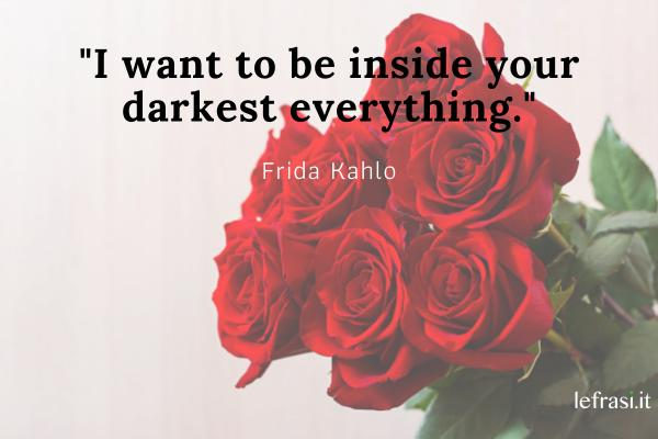 Frasi d'amore in inglese - I want to be inside your darkest everything.