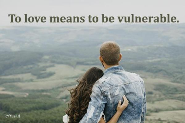 Frasi d'amore in inglese - To love means to be vulnerable.