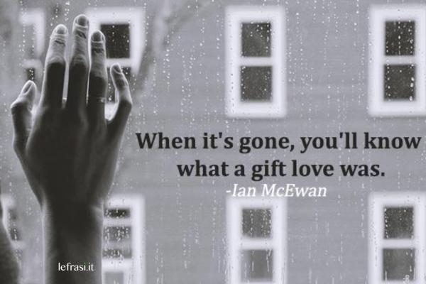 Frasi d'amore in inglese - When it's gone, you'll know what a gift love was.