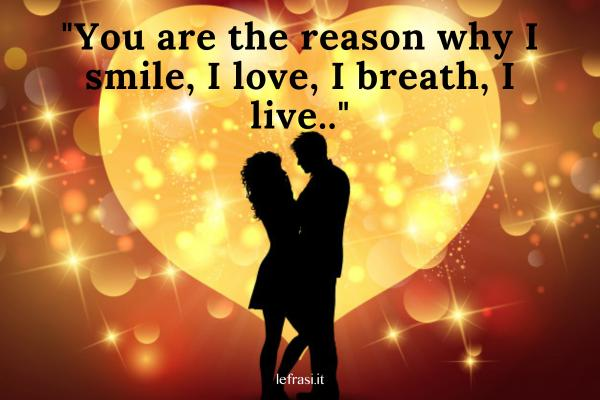 Frasi d'amore in inglese - You are the reason why I smile, I love, I breath, I live.