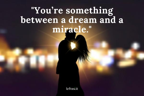 Frasi d'amore in inglese - You're something between a dream and a miracle.