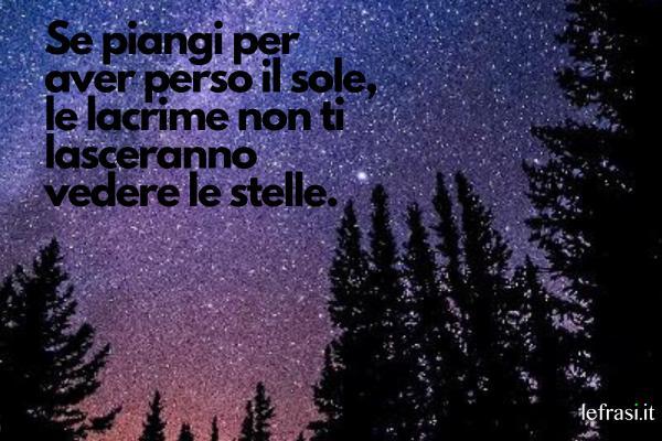 Frasi sulle stelle - Se piangi per aver perso il sole, le lacrime non ti lasceranno vedere le stelle.