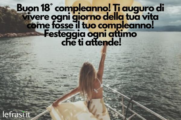 Frasi di auguri per i 18 anni - Buon 18° compleanno! Ti auguro di vivere ogni giorno della tua vita come fosse il tuo compleanno! Festeggia ogni attimo che ti attende!