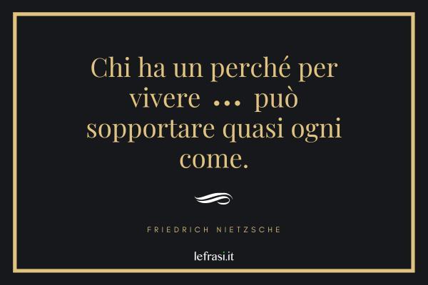 Frasi di Friedrich Nietzsche - Chi ha un perché per vivere può sopportare quasi ogni come.