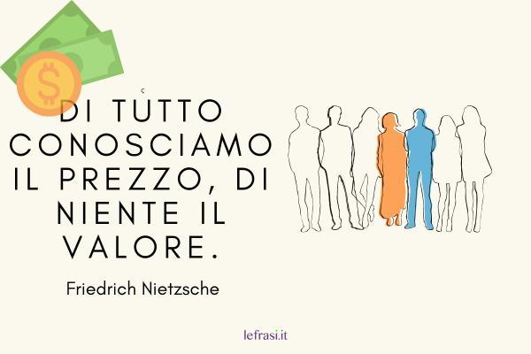 Frasi di Friedrich Nietzsche - Di tutto conosciamo il prezzo, di niente il valore.