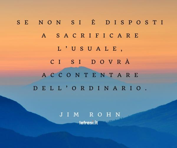 Frasi di Jim Rohn - Se non si è disposti a sacrificare l'usuale, ci si dovrà accontentare dell'ordinario.