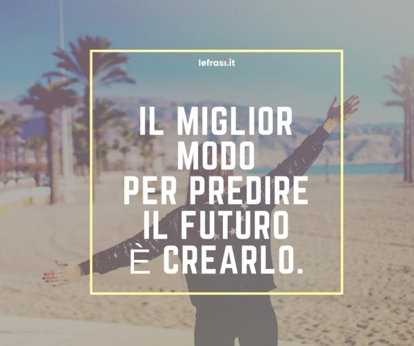 Frasi sul Cambiamento - Il miglior modo per predire il futuro è crearlo.