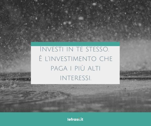 Frasi sul Cambiamento - Investi in te stesso. È l'investimento che paga i più alti interessi.