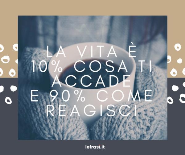 Frasi sul Cambiamento - La vita è 10% cosa ti accade e 90% come reagisci.