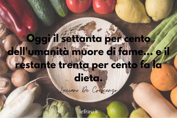 Frasi sull'Umanità - Oggi il settanta per cento dell'umanità muore di fame... e il restante trenta per cento fa la dieta.