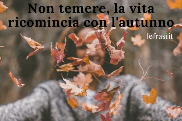 Frasi sull'autunno - Non temere, la vita ricomincia con l'autunno