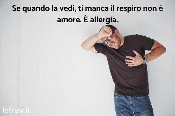 Frasi Stronze - Se quando la vedi, ti manca il respiro non è amore. È allergia.