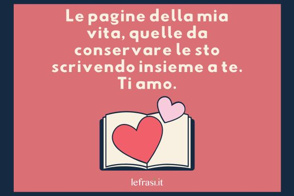 Frasi d'Amore - Le pagine della mia vita, quelle da conservare le sto scrivendo insieme a te. Ti amo.