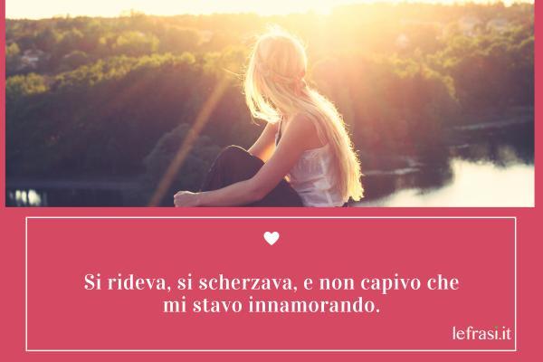 Frasi d'Amore - Si rideva, si scherzava, e non capivo che mi stavo innamorando.