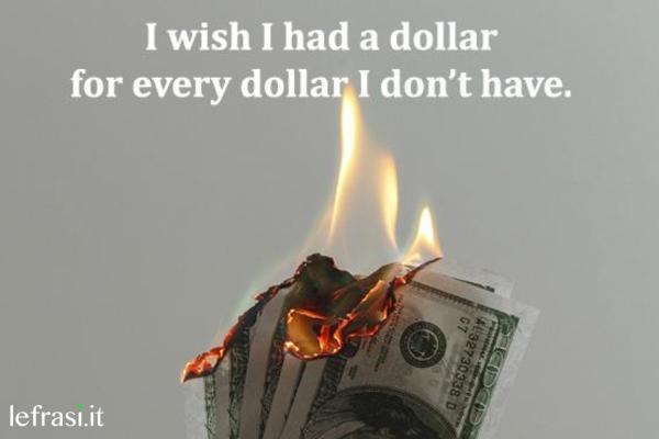 Frasi per Instagram in inglese - I wish I had a dollar for every dollar I don't have. (Vorrei avere un euro per ogni euro che non ho.)