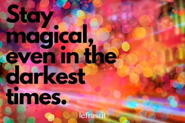 Frasi per Instagram in inglese - Stay magical, even in the darkest times. (Rimanete magici, anche nei momenti più bui)