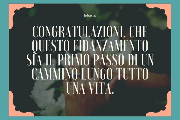 Frasi di Fidanzamento - Congratulazioni. Che questo fidanzamento sia il primo passo di un cammino lungo tutto una vita.