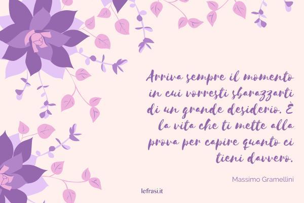Frasi di Massimo Gramellini - Arriva sempre il momento in cui vorresti sbarazzarti di un grande desiderio. È la vita che ti mette alla prova per capire quanto ci tieni davvero.