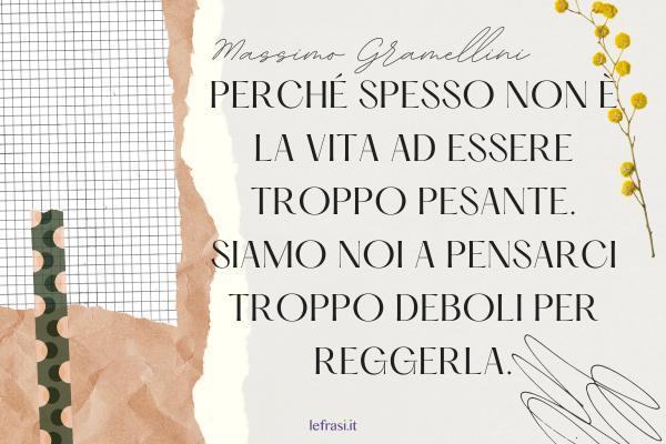Frasi di Massimo Gramellini - Perché spesso non è la vita ad essere troppo pesante. Siamo noi a pensarci troppo deboli per reggerla.
