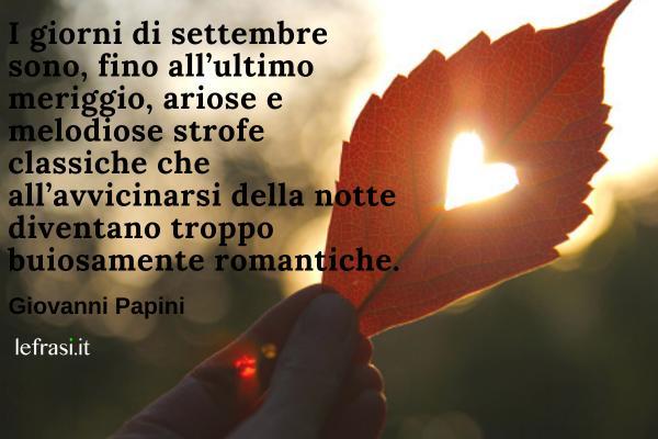 Frasi su settembre - I giorni di settembre sono, fino all'ultimo meriggio, ariose e melodiose strofe classiche che all'avvicinarsi della notte diventano troppo buiosamente romantiche.