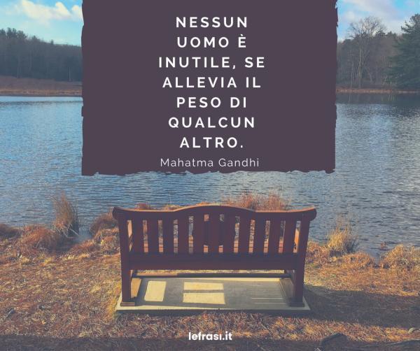 Frasi di Mahatma Gandhi - Nessun uomo è inutile, se allevia il peso di qualcun altro.