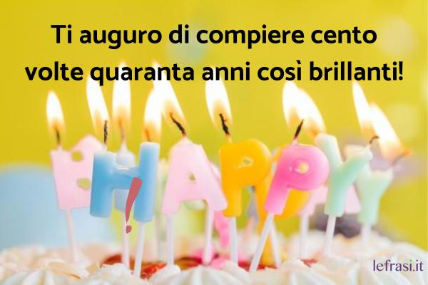 Auguri per i 40 anni - Frasi per il quarantesimo compleanno - Ti auguro di compiere cento volte quaranta anni così brillanti!