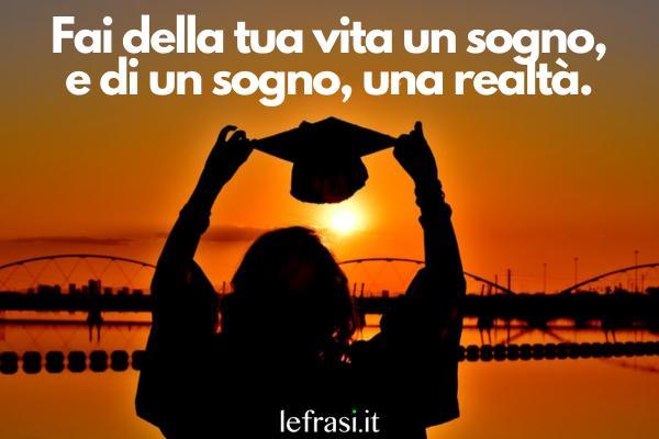 Frasi per Laurea - Fai della tua vita un sogno, e di un sogno, una realtà.