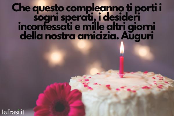 Le più belle frasi da dedicare alla migliore amica - Che questo compleanno ti porti i sogni sperati, i desideri inconfessati e mille altri giorni della nostra amicizia. Auguri
