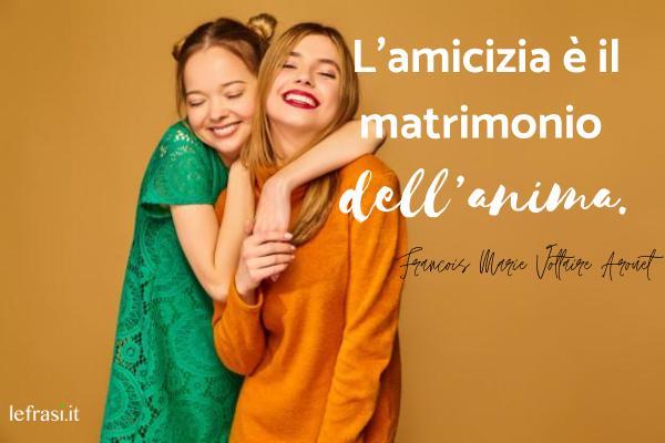 Le più belle frasi da dedicare alla migliore amica - L'amicizia è il matrimonio dell'anima.