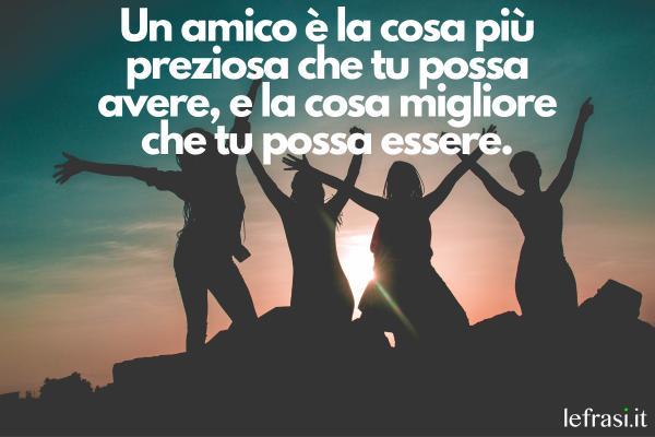 Le più belle frasi da dedicare alla migliore amica - Un amico è la cosa più preziosa che tu possa avere, e la cosa migliore che tu possa essere.