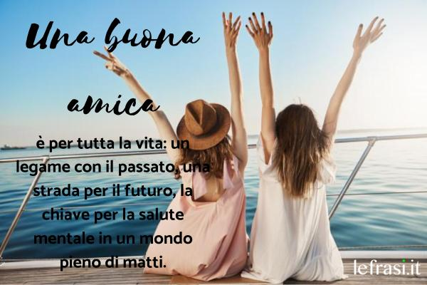 Le più belle frasi da dedicare alla migliore amica - Un buon amico è per tutta la vita – un legame con il passato, una strada per il futuro, la chiave per la salute mentale in un mondo pieno di matti.