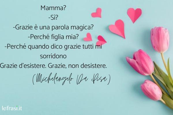 Grazie di cuore - le più belle frasi per dire grazie - Mamma? -Sì? -Grazie è una parola magica? -Perché figlia mia? -Perché quando dico grazie tutti mi sorridono Grazie d'esistere. Grazie, non desistere.