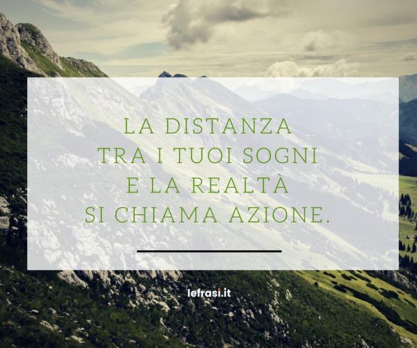 Frasi sui Sogni - La distanza tra i tuoi sogni e la realtà si chiama azione.