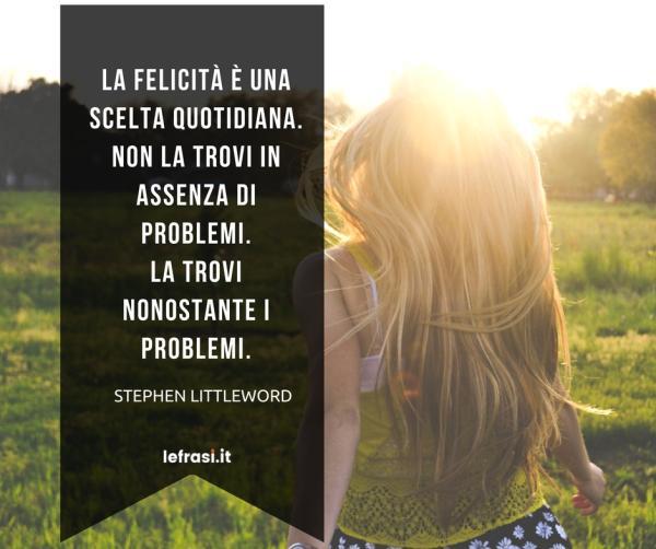 Frasi sulla Felicità - La felicità è una scelta quotidiana. Non la trovi in assenza di problemi. La trovi nonostantei problemi.