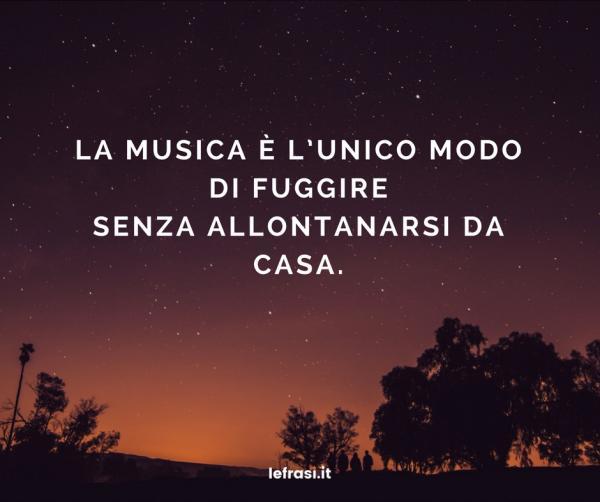 Frasi sulla Felicità - La musica è l'unico modo di fuggire senza allontanarsi da casa.