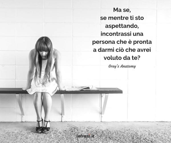 Frasi di Derek Shepherd - Ma se, se mentre ti sto aspettando, incontrassi una persona che è pronta a darmi ciò che avrei voluto da te?