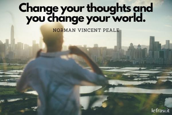 Frasi motivazionali in inglese - Change your thoughts and you change your world. (Cambia il tuo modo di pensare e cambierai il mondo.)