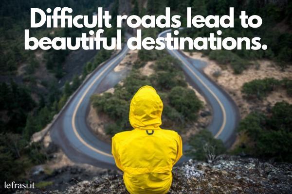 Frasi motivazionali in inglese - Difficult roads lead to beautiful destinations. (Le strade difficili portano a bellissime destinazioni.)