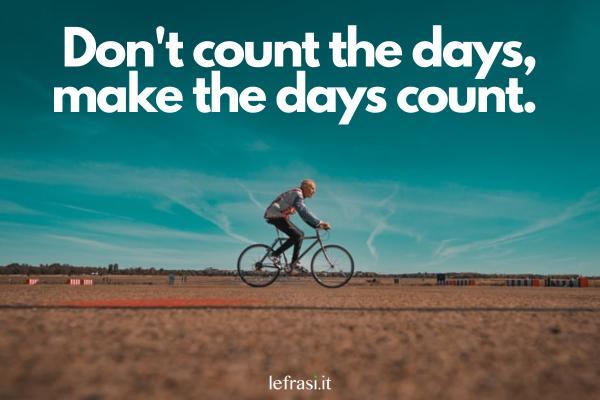 Frasi motivazionali in inglese - Don't count the days, make the days count. (Non contare i giorni, fai che i giorni contino.)